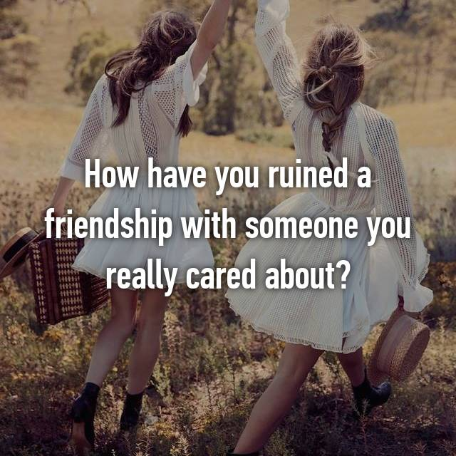 How have you ruined a friendship with someone you really cared about?