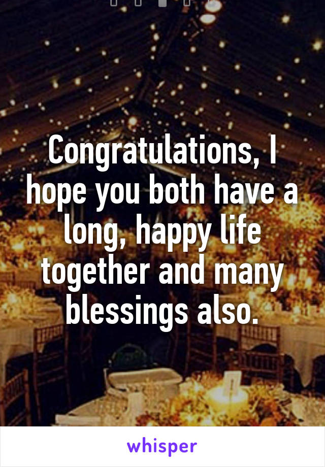 Congratulations I Hope You Both Have A Long Happy Life Together And Many Blessings Also