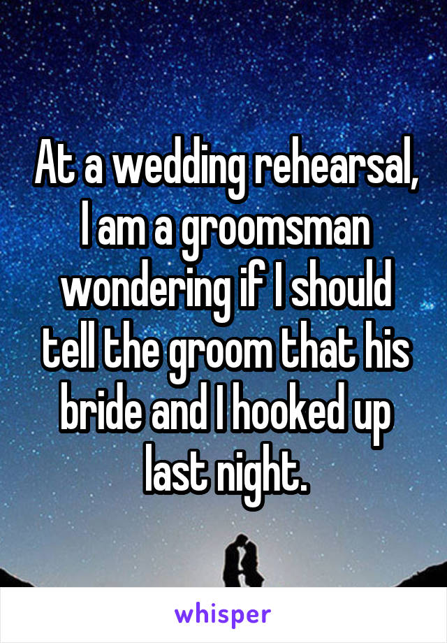 At a wedding rehearsal, I am a groomsman wondering if I should tell the groom that his bride and I hooked up last night.