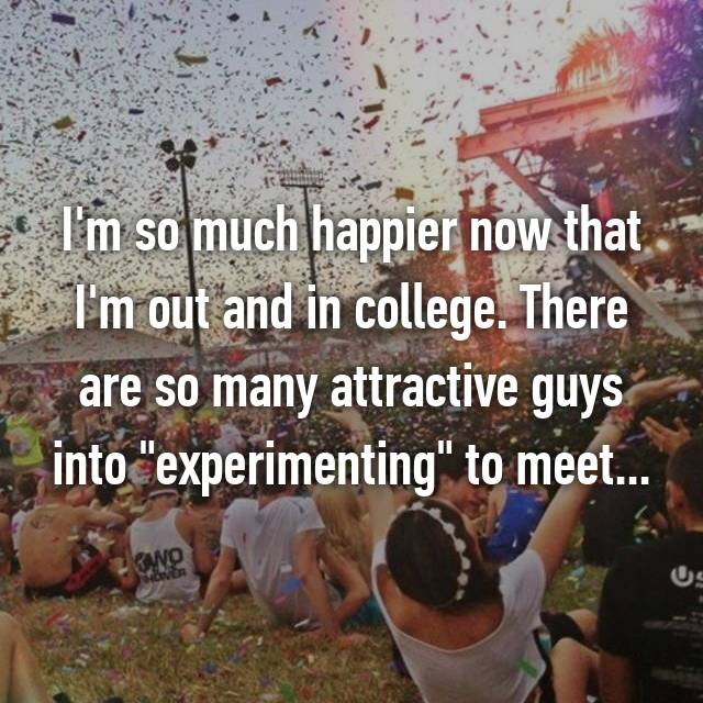 "I'm so much happier now that I'm out and in college. There are so many attractive guys into ""experimenting"" to meet..."