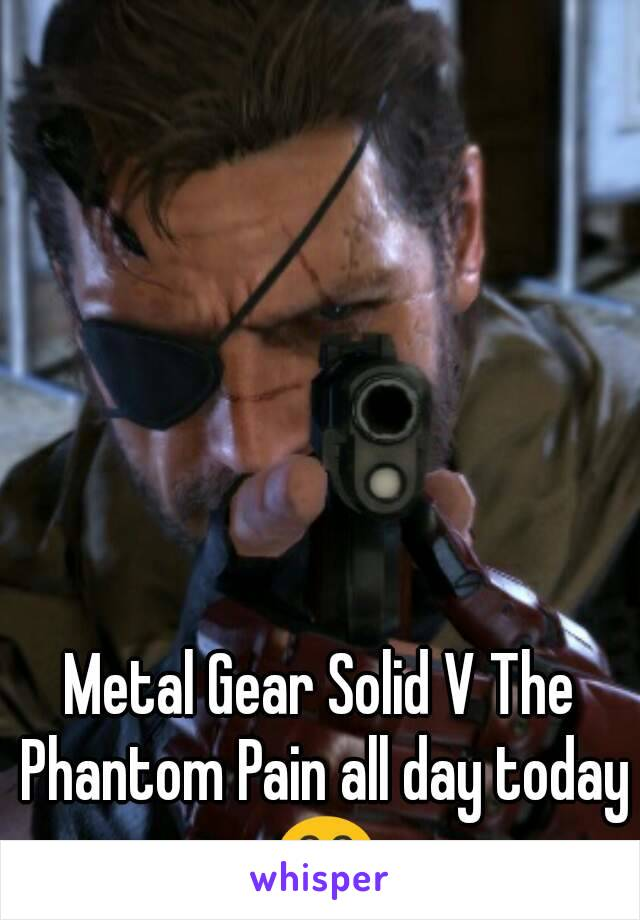 Metal Gear Solid V The Phantom Pain all day today 😂