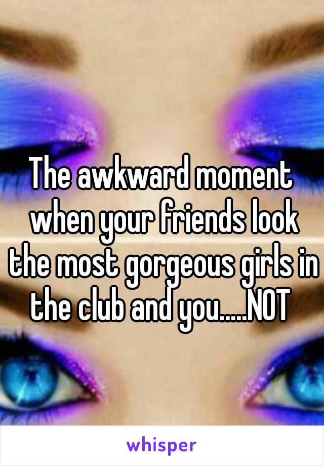The awkward moment when your friends look the most gorgeous girls in the club and you.....NOT