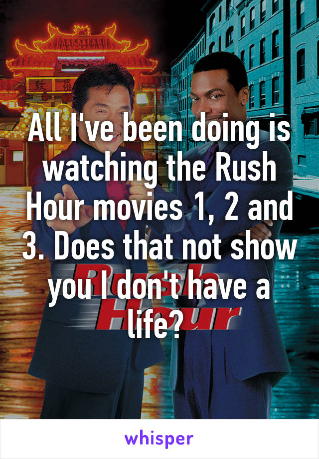 All I've been doing is watching the Rush Hour movies 1, 2 and 3. Does that not show you I don't have a life?