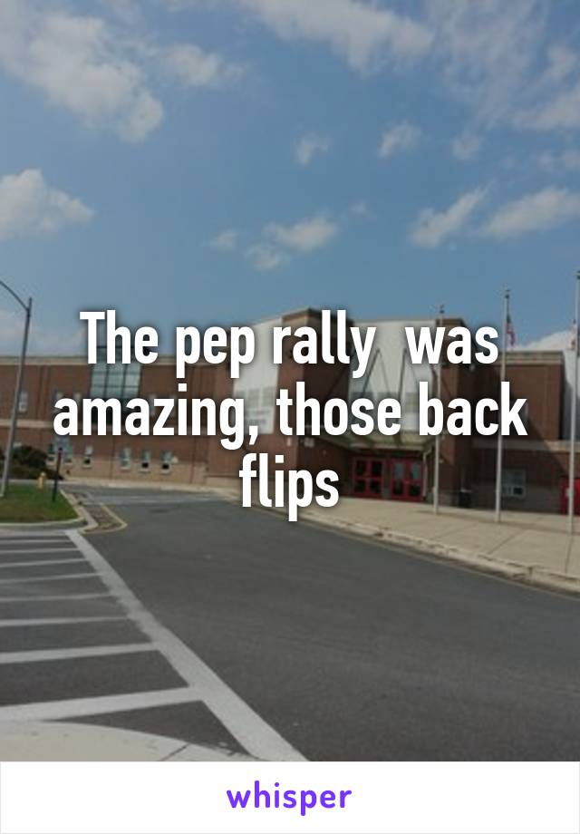 The pep rally  was amazing, those back flips