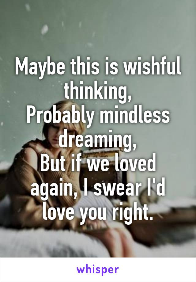 Maybe this is wishful thinking, Probably mindless dreaming, But if we loved again, I swear I'd love you right.