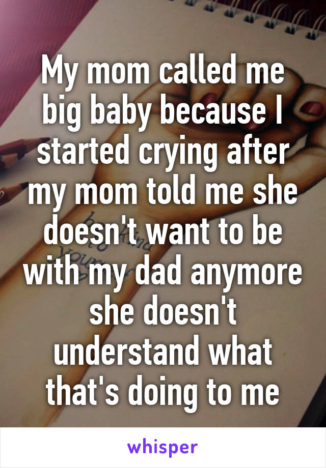 My mom called me big baby because I started crying after my mom told me she doesn't want to be with my dad anymore she doesn't understand what that's doing to me