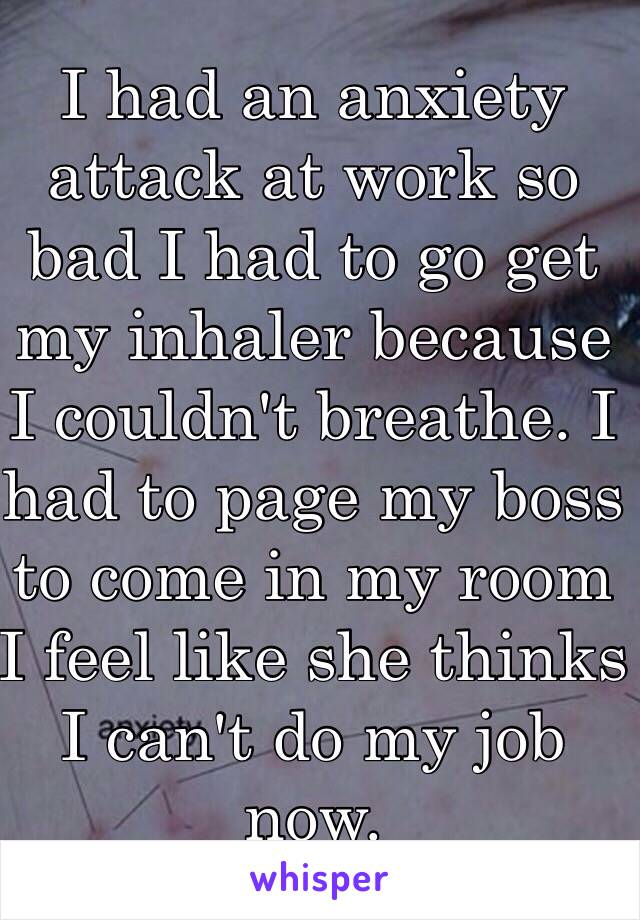 I had an anxiety attack at work so bad I had to go get my inhaler because I couldn't breathe. I had to page my boss to come in my room I feel like she thinks I can't do my job now.