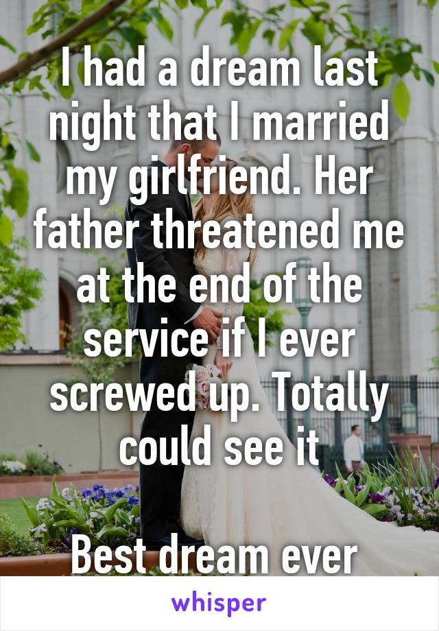 I had a dream last night that I married my girlfriend. Her father threatened me at the end of the service if I ever screwed up. Totally could see it  Best dream ever