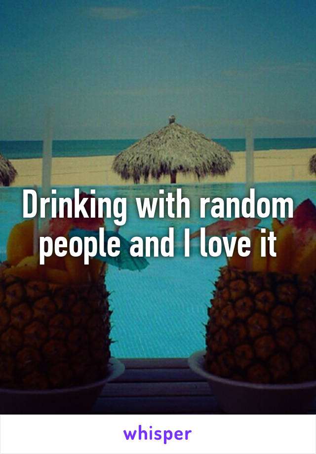 Drinking with random people and I love it