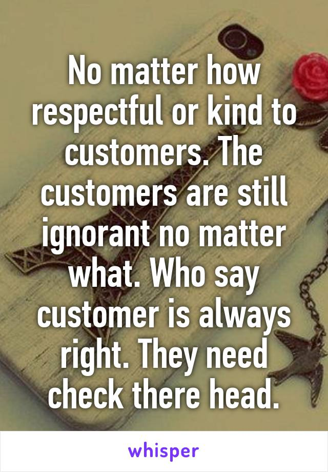 No matter how respectful or kind to customers. The customers are still ignorant no matter what. Who say customer is always right. They need check there head.