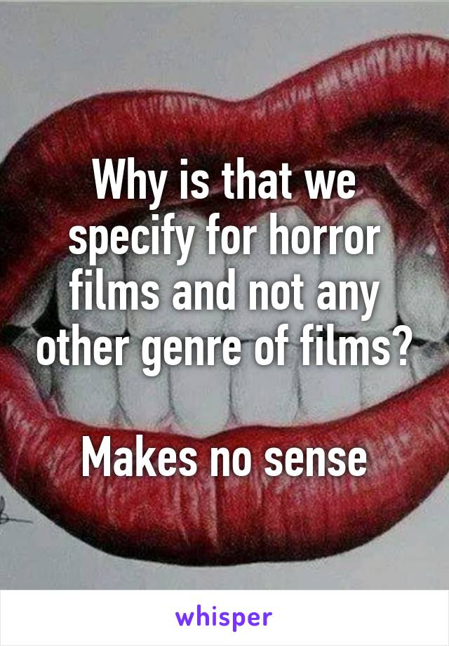 Why is that we specify for horror films and not any other genre of films?  Makes no sense