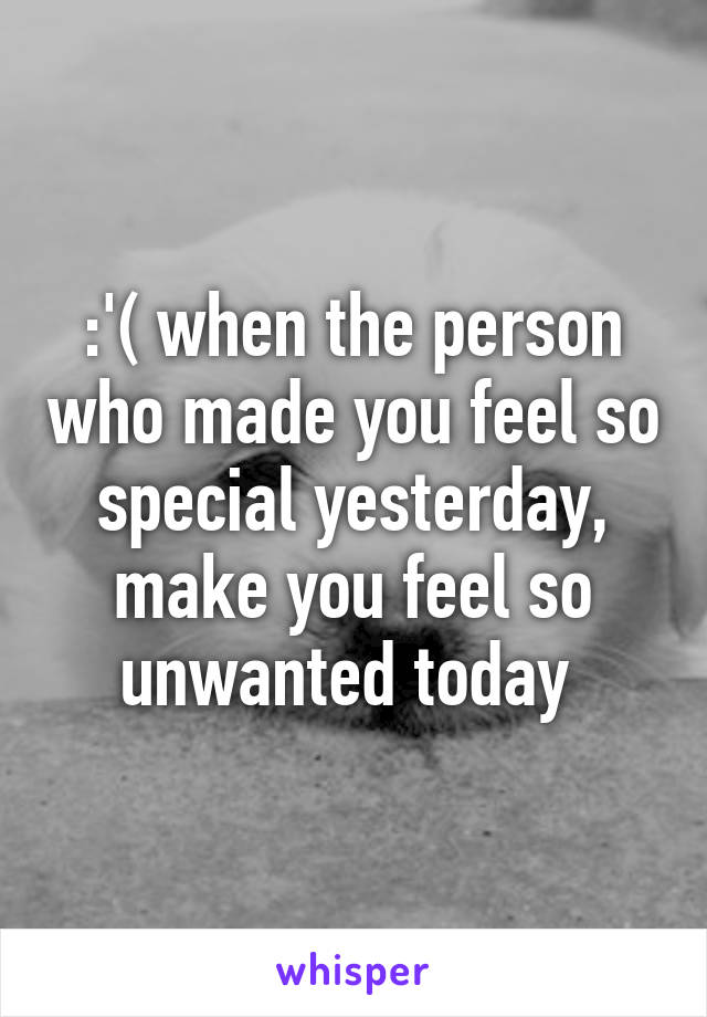 :'( when the person who made you feel so special yesterday, make you feel so unwanted today