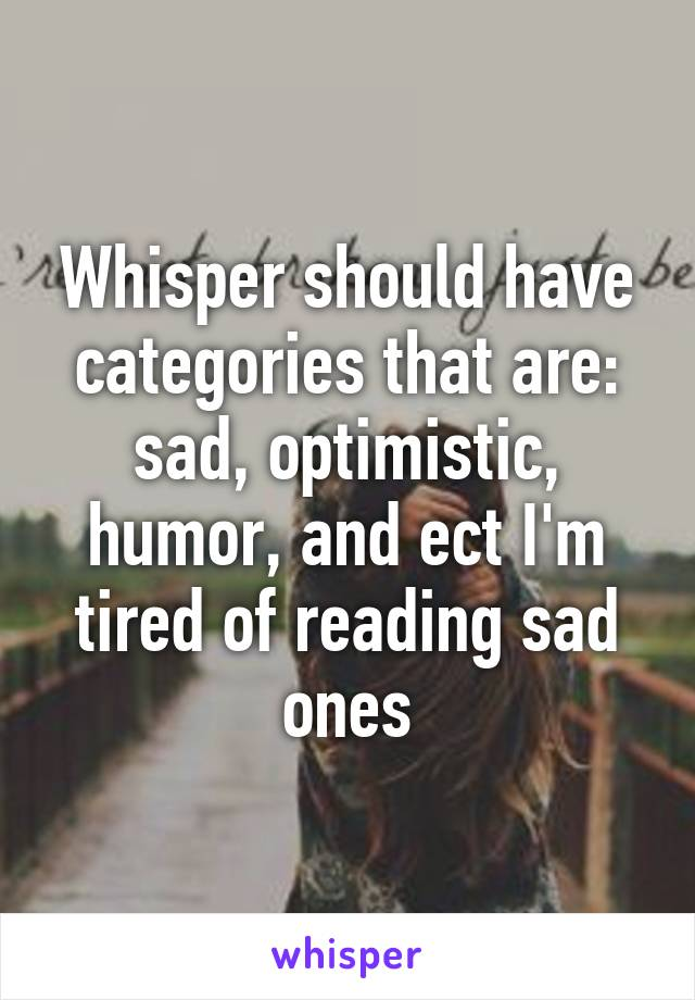 Whisper should have categories that are: sad, optimistic, humor, and ect I'm tired of reading sad ones