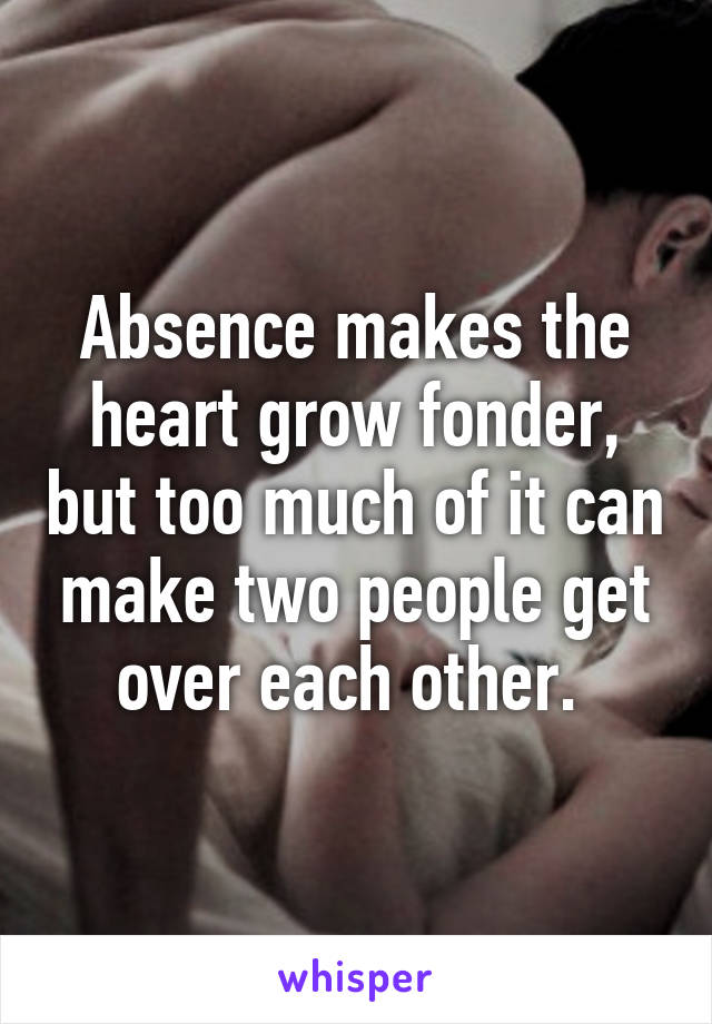 Absence makes the heart grow fonder, but too much of it can make two people get over each other.
