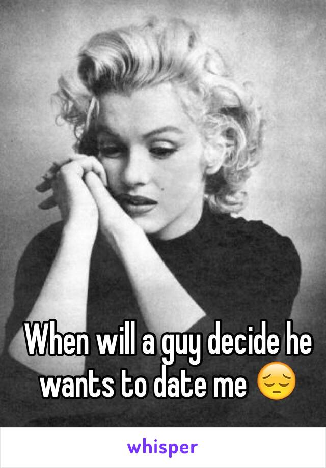 When will a guy decide he wants to date me 😔