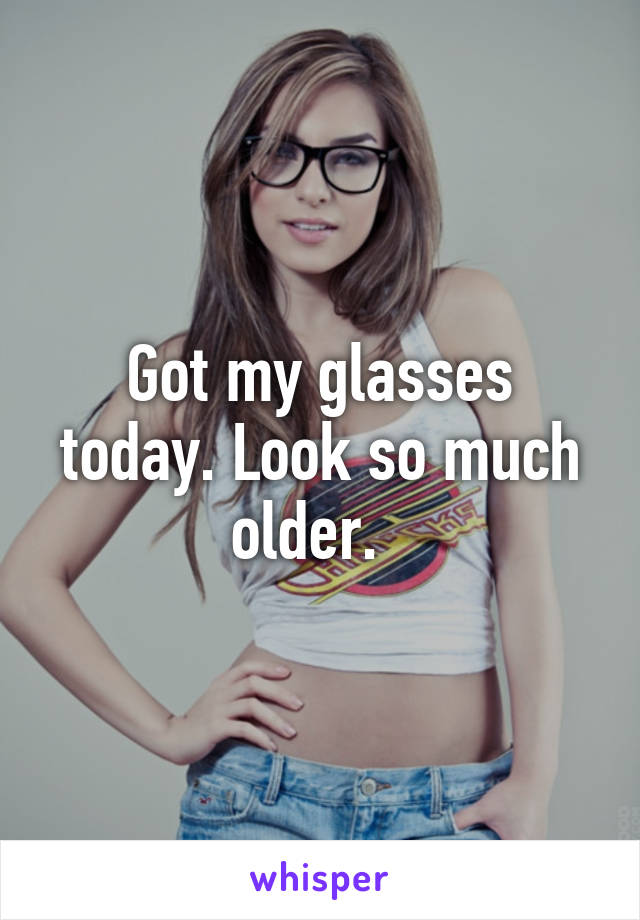 Got my glasses today. Look so much older.