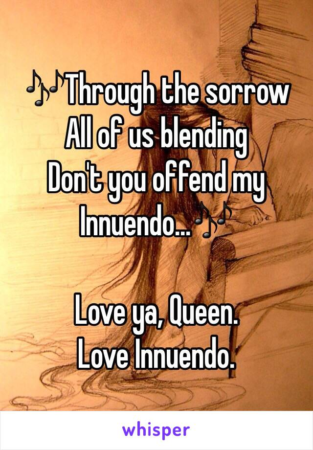 🎶Through the sorrow  All of us blending Don't you offend my Innuendo…🎶  Love ya, Queen. Love Innuendo.