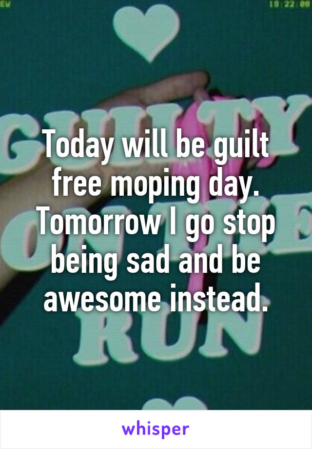 Today will be guilt free moping day. Tomorrow I go stop being sad and be awesome instead.