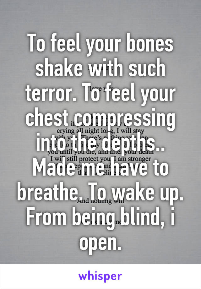 To feel your bones shake with such terror. To feel your chest compressing into the depths.. Made me have to breathe. To wake up. From being blind, i open.