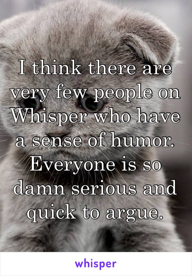 I think there are very few people on Whisper who have a sense of humor. Everyone is so damn serious and quick to argue.