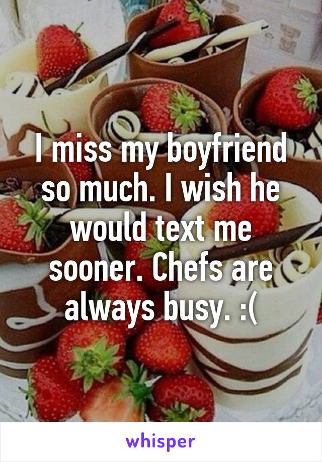 I miss my boyfriend so much. I wish he would text me sooner. Chefs are always busy. :(