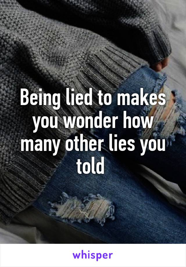 Being lied to makes you wonder how many other lies you told