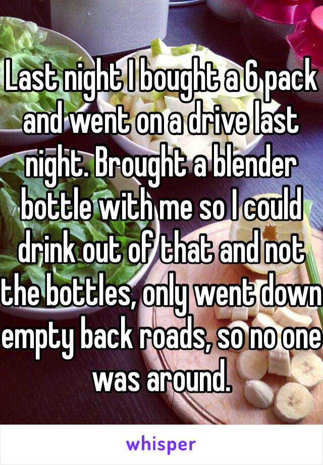 Last night I bought a 6 pack and went on a drive last night. Brought a blender bottle with me so I could drink out of that and not the bottles, only went down empty back roads, so no one was around.