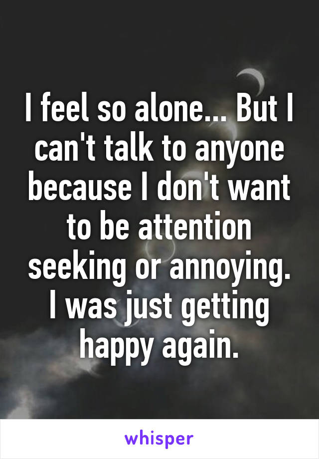 I feel so alone... But I can't talk to anyone because I don't want to be attention seeking or annoying. I was just getting happy again.