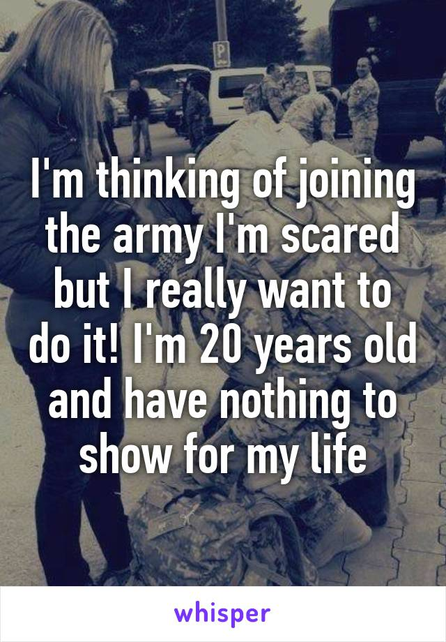 I'm thinking of joining the army I'm scared but I really want to do it! I'm 20 years old and have nothing to show for my life