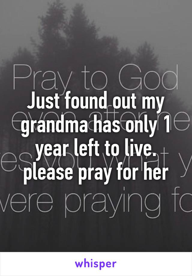 Just found out my grandma has only 1 year left to live. please pray for her