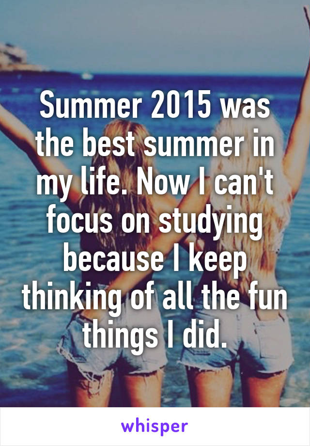 Summer 2015 was the best summer in my life. Now I can't focus on studying because I keep thinking of all the fun things I did.