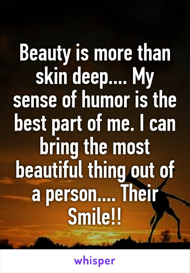 Beauty is more than skin deep.... My sense of humor is the best part of me. I can bring the most beautiful thing out of a person.... Their Smile!!