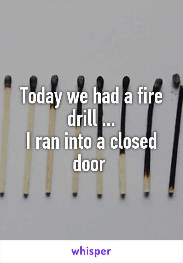 Today we had a fire drill ... I ran into a closed door