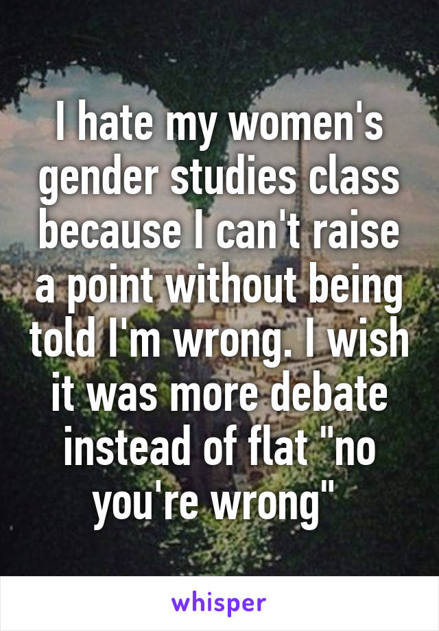 "I hate my women's gender studies class because I can't raise a point without being told I'm wrong. I wish it was more debate instead of flat ""no you're wrong"""
