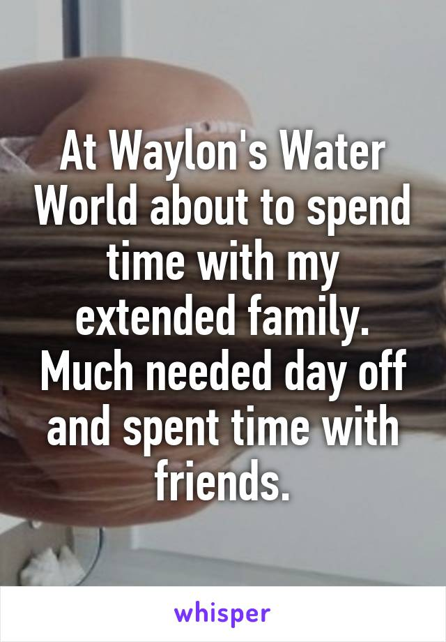 At Waylon's Water World about to spend time with my extended family. Much needed day off and spent time with friends.