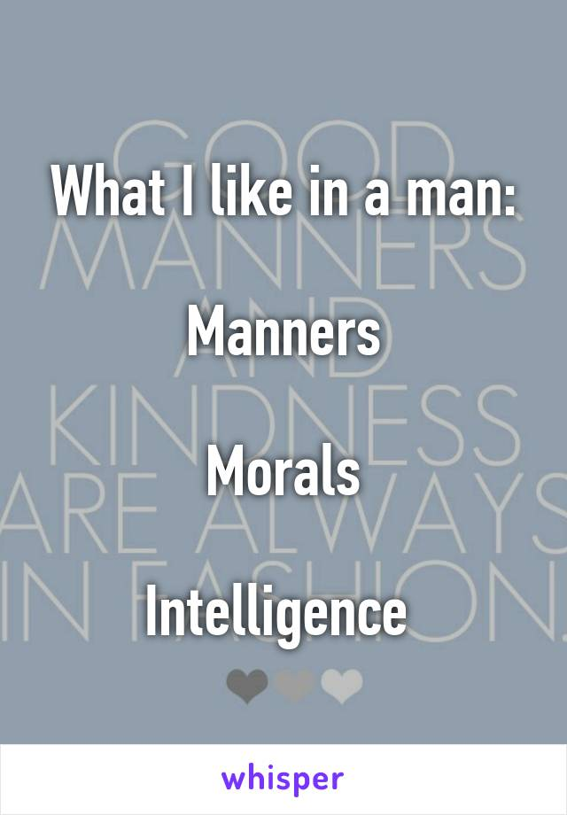 What I like in a man:  Manners  Morals  Intelligence