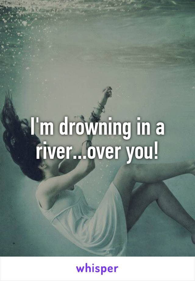 I'm drowning in a river...over you!