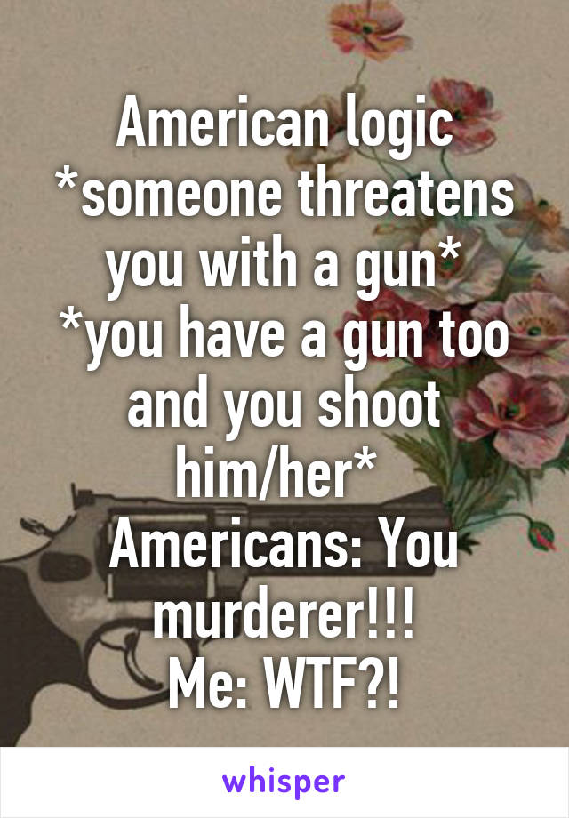 American logic *someone threatens you with a gun* *you have a gun too and you shoot him/her*  Americans: You murderer!!! Me: WTF?!