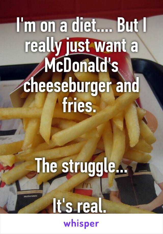 I'm on a diet.... But I really just want a McDonald's cheeseburger and fries.    The struggle...  It's real.