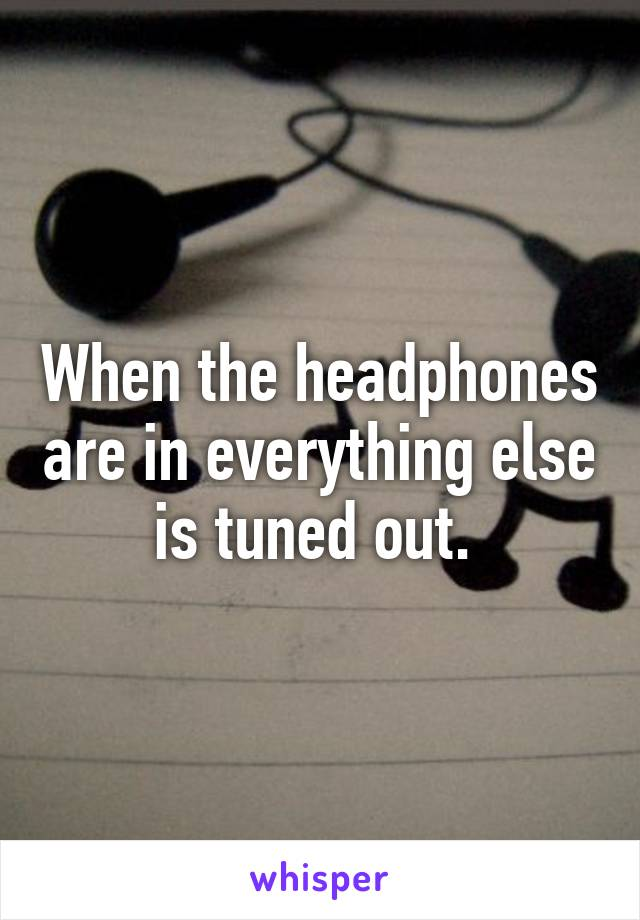 When the headphones are in everything else is tuned out.