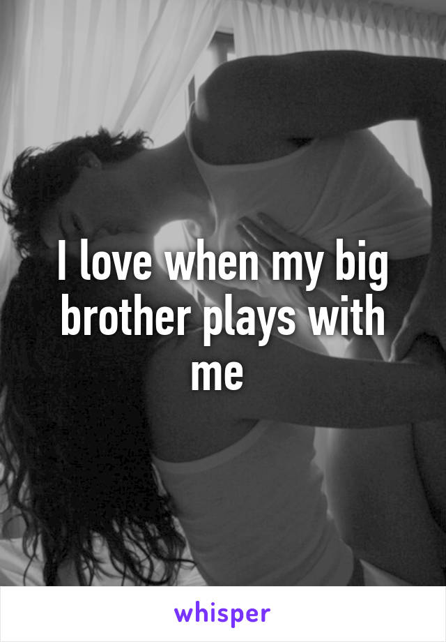 I love when my big brother plays with me