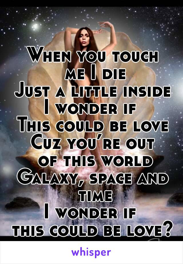 When you touch  me I die Just a little inside I wonder if  This could be love Cuz you're out  of this world Galaxy, space and time I wonder if  this could be love?