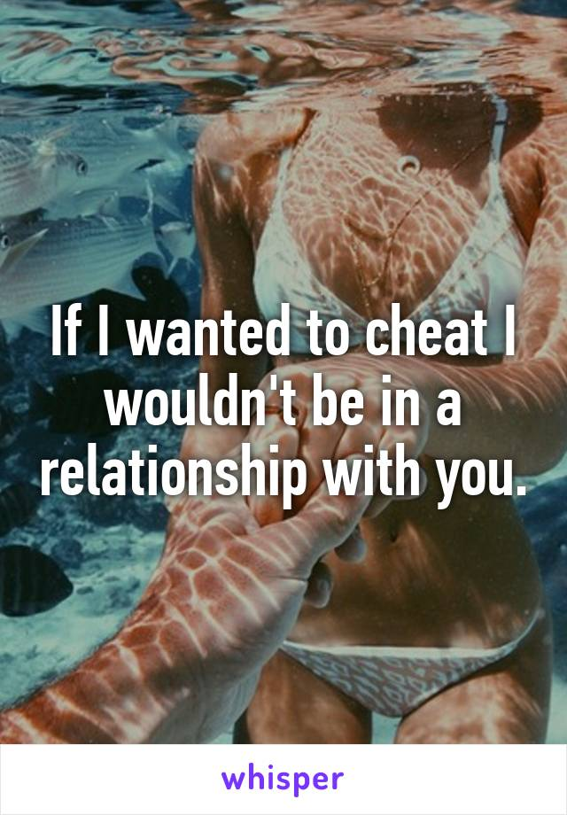If I wanted to cheat I wouldn't be in a relationship with you.
