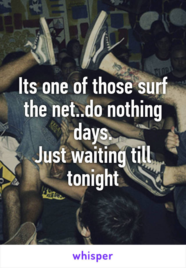 Its one of those surf the net..do nothing days. Just waiting till tonight