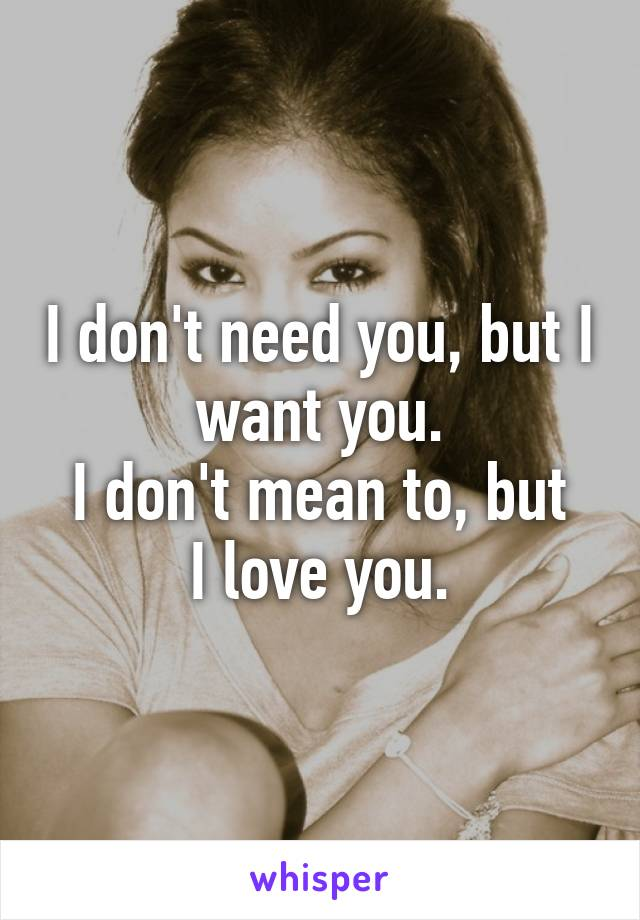 I don't need you, but I want you. I don't mean to, but I love you.