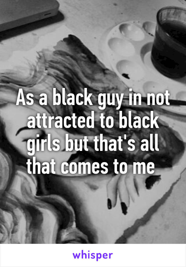 As a black guy in not attracted to black girls but that's all that comes to me