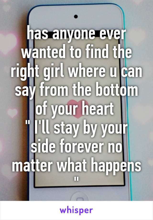 """has anyone ever wanted to find the right girl where u can say from the bottom of your heart  """" I'll stay by your side forever no matter what happens """""""