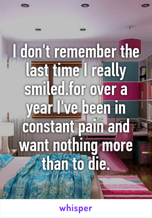 I don't remember the last time I really smiled.for over a year I've been in constant pain and want nothing more than to die.