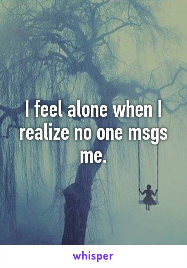 I feel alone when I realize no one msgs me.