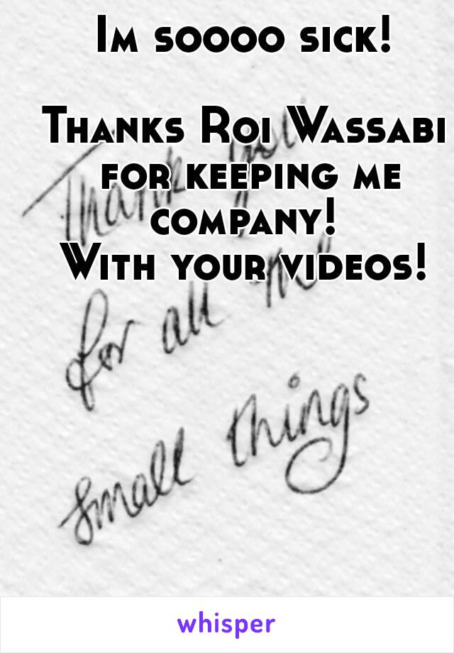 Im soooo sick!  Thanks Roi Wassabi for keeping me company!  With your videos!